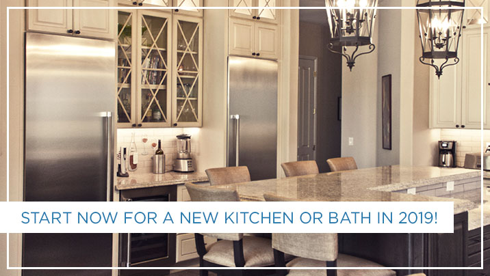Start Now For A New Kitchen Or Bath In 2019!